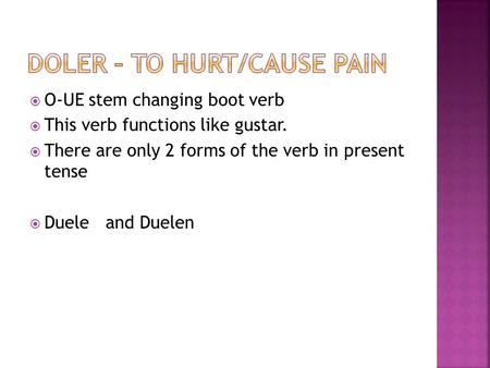 O-UE stem changing boot verb This verb functions like gustar. There are only 2 forms of the verb in present tense Duele and Duelen.