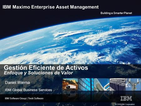 Building a Smarter Planet IBM Software Group | Tivoli Software © 2009 IBM Corporation IBM Maximo Enterprise Asset Management Gestión Eficiente de Activos.