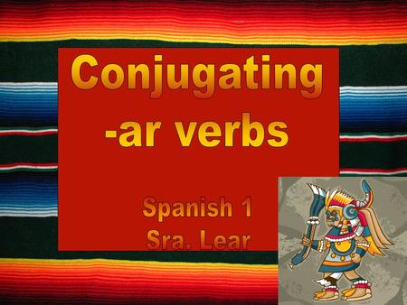 Content Objective: I will be able to conjugate present tense -ar verbs. Language Objective: I will conjugate and apply –ar verbs in every day situations.