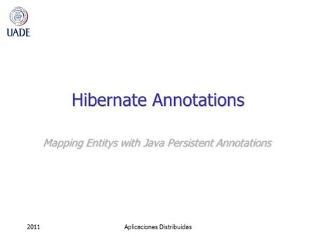 Hibernate Annotations Mapping Entitys with Java Persistent Annotations 2011Aplicaciones Distribuidas.