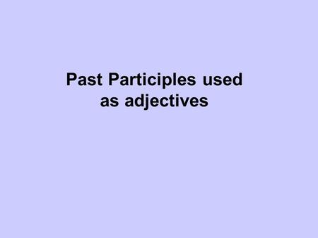 Past Participles used as adjectives. Past Participles Both Spanish and English have past participles. The past participles of English verbs often end.