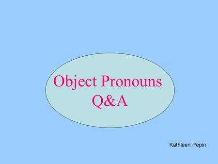 Object Pronouns Q&A Kathleen Pepin.