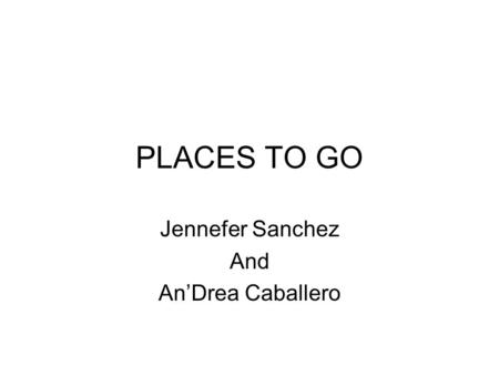 PLACES TO GO Jennefer Sanchez And AnDrea Caballero.