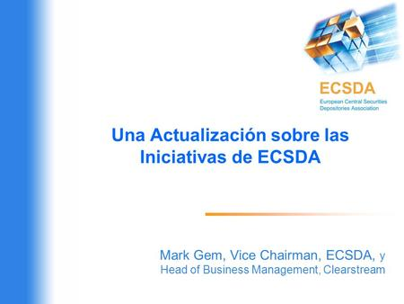 Una Actualización sobre las Iniciativas de ECSDA Mark Gem, Vice Chairman, ECSDA, y Head of Business Management, Clearstream.