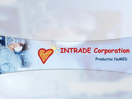 INTRADE Corporation Productos NuMED. INTRADE Representados en Sur America por INTRADE CORPORATION Intrade es el representante exclusivo para Sur America.