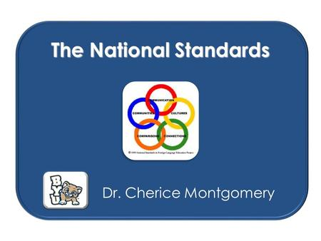 The National Standards Dr. Cherice Montgomery. What are the National Standards for Foreign Language Learning? The student communicates competently in.