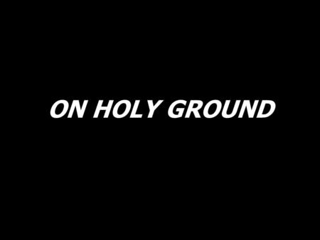 ON HOLY GROUND. The heavens embrace the earth, then they sing of the new birth. The earth echoes and resounds that we are on holy ground.