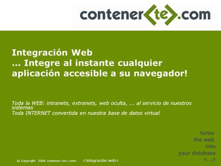 © Copyright 2008 contener.com turns the web into your database Integración Web... Integre al instante cualquier aplicación accesible a su navegador! Toda.