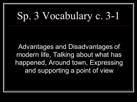 Sp. 3 Vocabulary c. 3-1 Advantages and Disadvantages of modern life, Talking about what has happened, Around town, Expressing and supporting a point of.