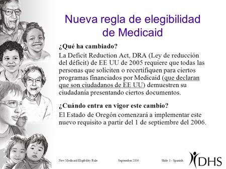 New Medicaid Eligibility RuleSeptember 2006Slide 1 - Spanish Nueva regla de elegibilidad de Medicaid ¿Qué ha cambiado? La Deficit Reduction Act, DRA (Ley.
