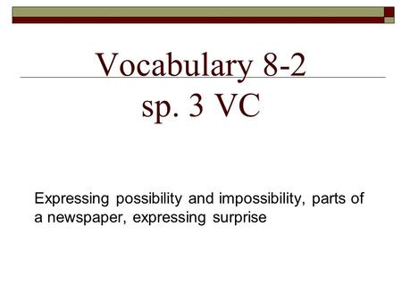 Vocabulary 8-2 sp. 3 VC Expressing possibility and impossibility, parts of a newspaper, expressing surprise.