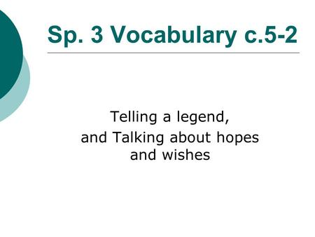 Sp. 3 Vocabulary c.5-2 Telling a legend, and Talking about hopes and wishes.