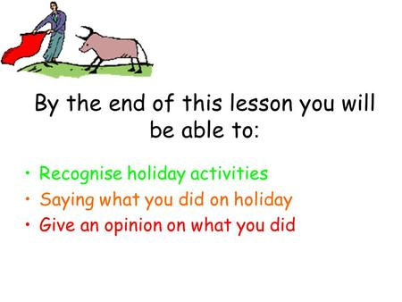 By the end of this lesson you will be able to : Recognise holiday activities Saying what you did on holiday Give an opinion on what you did.
