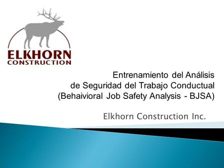 Elkhorn Construction Inc. Entrenamiento del Análisis de Seguridad del Trabajo Conductual (Behaivioral Job Safety Analysis - BJSA)