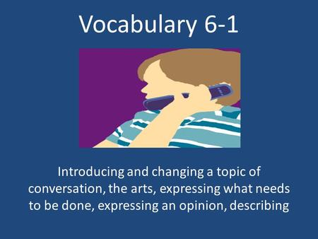Vocabulary 6-1 Introducing and changing a topic of conversation, the arts, expressing what needs to be done, expressing an opinion, describing.