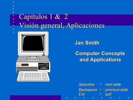 Capítulos 1 & 2 Visión general, Aplicaciones Jan Smith Jan Smith Computer Concepts and Applications Spacebar =next slide Backspace = previous slide Esc.