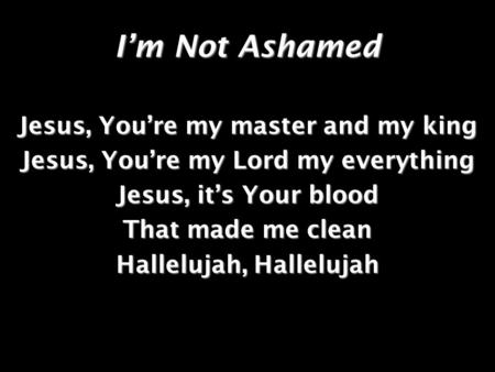 Im Not Ashamed Jesus, Youre my master and my king Jesus, Youre my Lord my everything Jesus, its Your blood That made me clean Hallelujah, Hallelujah.