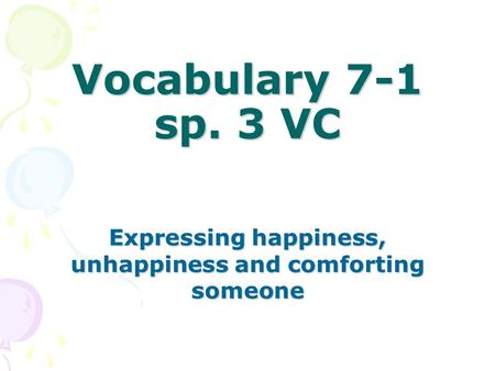 Vocabulary 7-1 sp. 3 VC Expressing happiness, unhappiness and comforting someone.