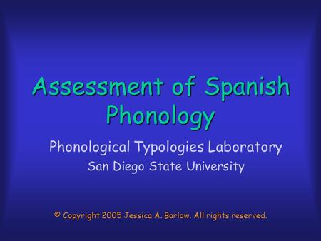 Assessment of Spanish Phonology Phonological Typologies Laboratory San Diego State University © Copyright 2005 Jessica A. Barlow. All rights reserved.