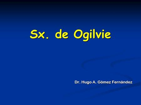 Sx. de Ogilvie Dr. Hugo A. Gómez Fernández. Seudo-obstrucción aguda del colon, o seudo- obstrucción intestinal idiopática Descrito en 1948 por Sir Williams.