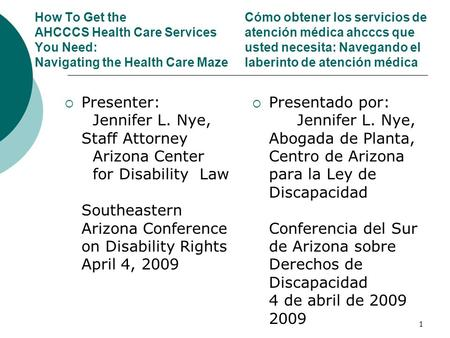 How To Get the AHCCCS Health Care Services You Need: Navigating the Health Care Maze Presenter: Jennifer L. Nye, Staff Attorney Arizona Center for Disability.