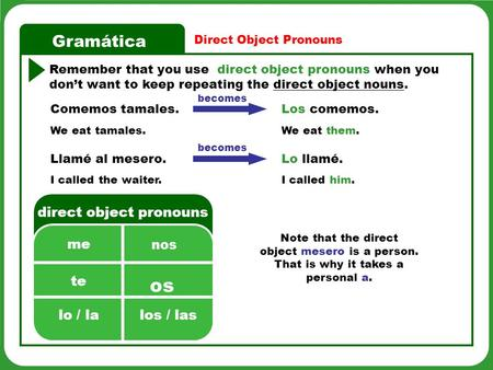 Gramática Direct Object Pronouns Remember that you use direct object pronouns when you dont want to keep repeating the direct object nouns. os direct object.