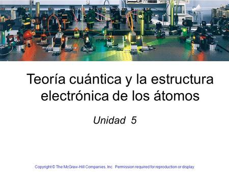 Teoría cuántica y la estructura electrónica de los átomos Unidad 5 Copyright © The McGraw-Hill Companies, Inc. Permission required for reproduction or.