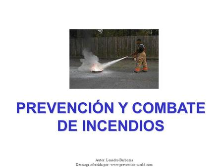 Autor: Leandro Barbozas Descarga ofrecida por: www.prevention-world.com PREVENCIÓN Y COMBATE DE INCENDIOS.