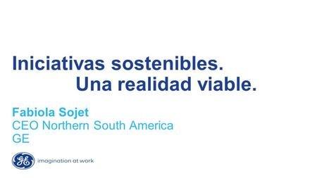 Iniciativas sostenibles. Una realidad viable. Fabiola Sojet CEO Northern South America GE.