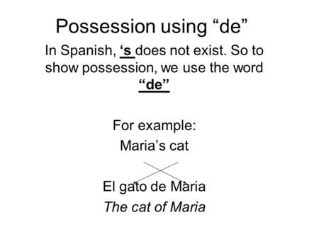 Possession using de In Spanish, s does not exist. So to show possession, we use the word de For example: Marias cat El gato de Maria The cat of Maria.