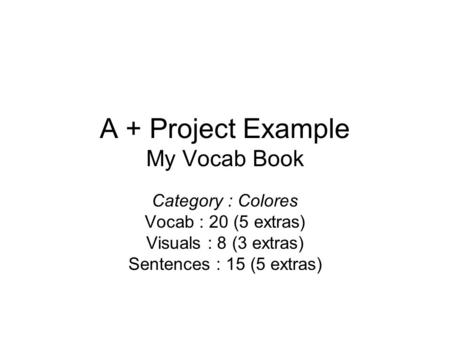 A + Project Example My Vocab Book Category : Colores Vocab : 20 (5 extras) Visuals : 8 (3 extras) Sentences : 15 (5 extras)