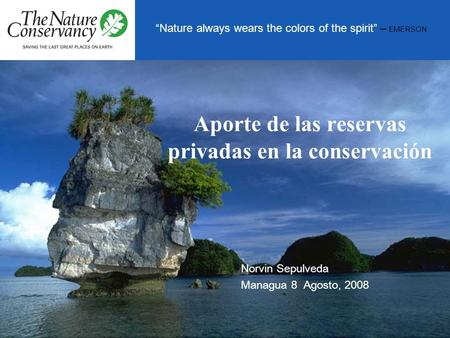 Nature always wears the colors of the spirit – EMERSON Aporte de las reservas privadas en la conservación Norvin Sepulveda Managua 8 Agosto, 2008.