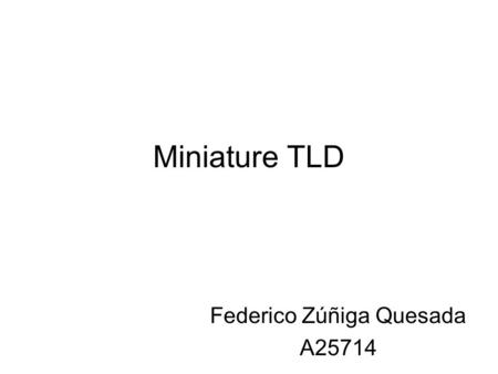 Miniature TLD Federico Zúñiga Quesada A25714. Miniature TLD2 TLD de LiF:Mg,Ti y LiF:Mg,Cu,P Specifications for TLD-600 and TLD 700 Thermoluminescent Dosimeter.