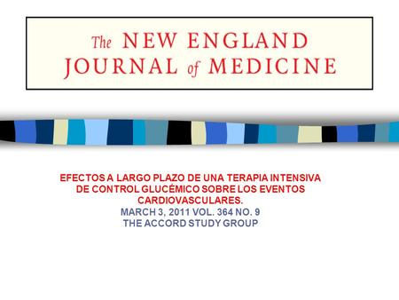 EFECTOS A LARGO PLAZO DE UNA TERAPIA INTENSIVA DE CONTROL GLUCÉMICO SOBRE LOS EVENTOS CARDIOVASCULARES. MARCH 3, 2011 VOL. 364 NO. 9 THE ACCORD STUDY GROUP.