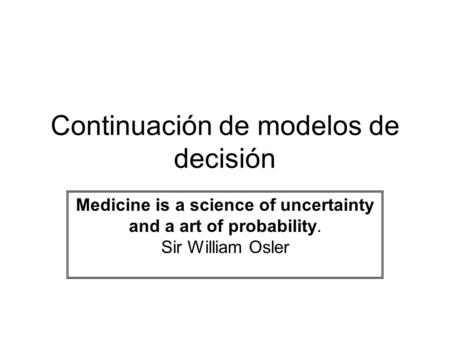 Continuación de modelos de decisión Medicine is a science of uncertainty and a art of probability. Sir William Osler.