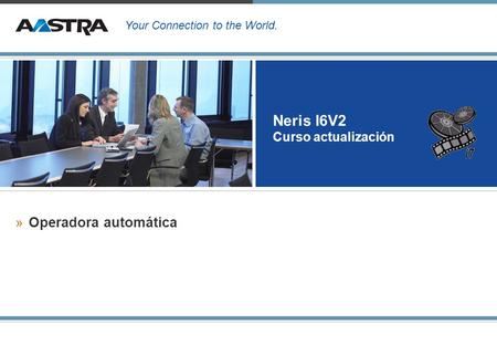 Your Connection to the World. Neris I6V2 Curso actualización »Operadora automática.