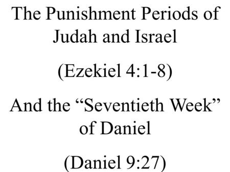 The Punishment Periods of Judah and Israel (Ezekiel 4:1-8) And the Seventieth Week of Daniel (Daniel 9:27)