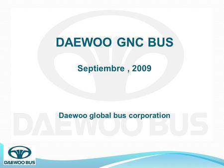 DAEWOO GNC BUS Septiembre, 2009 Daewoo global bus corporation.