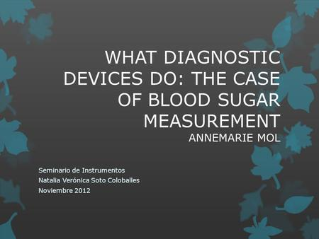 WHAT DIAGNOSTIC DEVICES DO: THE CASE OF BLOOD SUGAR MEASUREMENT ANNEMARIE MOL Seminario de Instrumentos Natalia Verónica Soto Coloballes Noviembre 2012.