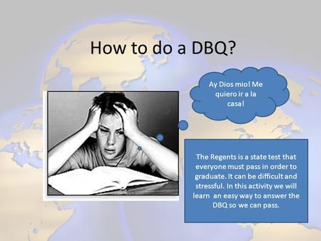 How to do a DBQ? Ay Dios mio! Me quiero ir a la casa! The Regents is a state test that everyone must pass in order to graduate. It can be difficult and.