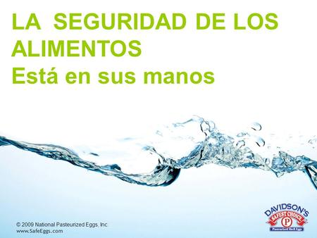 © 2009 National Pasteurized Eggs, Inc. www.SafeEggs.com LA SEGURIDAD DE LOS ALIMENTOS Está en sus manos.