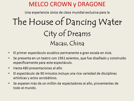 MELCO CROWN y DRAGONE Una experiencia única de clase mundial exclusiva para la The House of Dancing Water City of Dreams Macau, China El primer espectáculo.