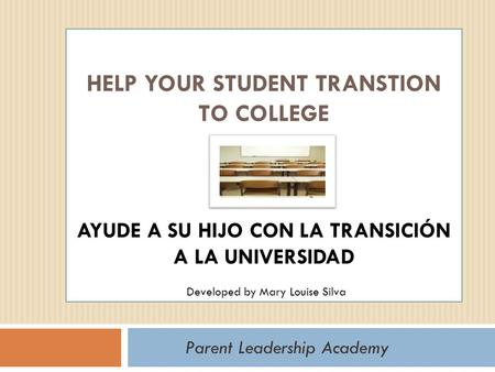HELP YOUR STUDENT TRANSTION TO COLLEGE AYUDE A SU HIJO CON LA TRANSICIÓN A LA UNIVERSIDAD Parent Leadership Academy Developed by Mary Louise Silva.