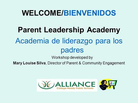 WELCOME/BIENVENIDOS Parent Leadership Academy Academia de liderazgo para los padres Workshop developed by Mary Louise Silva, Director of Parent & Community.