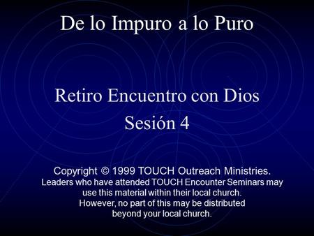 De lo Impuro a lo Puro Retiro Encuentro con Dios Sesión 4 Copyright © 1999 TOUCH Outreach Ministries. Leaders who have attended TOUCH Encounter Seminars.