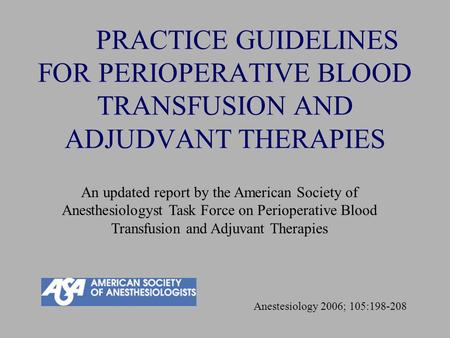PRACTICE GUIDELINES FOR PERIOPERATIVE BLOOD TRANSFUSION AND ADJUDVANT THERAPIES An updated report by the American Society of Anesthesiologyst Task Force.