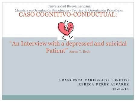 FRANCESCA CAREGNATO TOSETTO REBECA PÉREZ ÁLVAREZ 10.04.10 CASO COGNITIVO-CONDUCTUAL:An Interview with a depressed and suicidal Patient Aaron T. Beck Universidad.