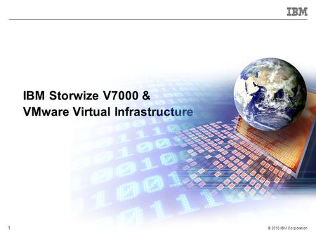 © 2010 IBM Corporation 1 IBM Storwize V7000 & VMware Virtual Infrastructure.