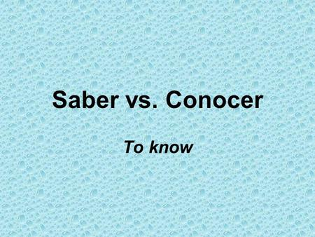 Saber vs. Conocer To know.