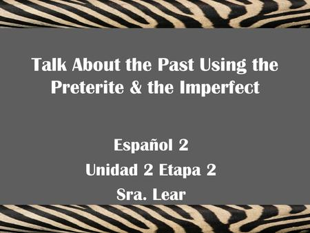 Talk About the Past Using the Preterite & the Imperfect Español 2 Unidad 2 Etapa 2 Sra. Lear.